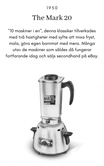 """The Mark 20, 1950, """"10 maskiner i en"""", denna klassiker tillverkades med två hastigheter med syfte att mixa fryst, mala, göra egen barnmat med mera. Många utav de maskiner som såldes då fungerar fortfarande idag och säljs secondhand på eBay."""