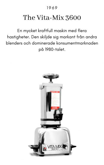 The Vita-Mix 3600, 1969, En mycket kraftfull maskin med flera hastigheter. Den skiljde sig markant från andra blenders och dominerade konsumentmarknaden på 1980-talet.